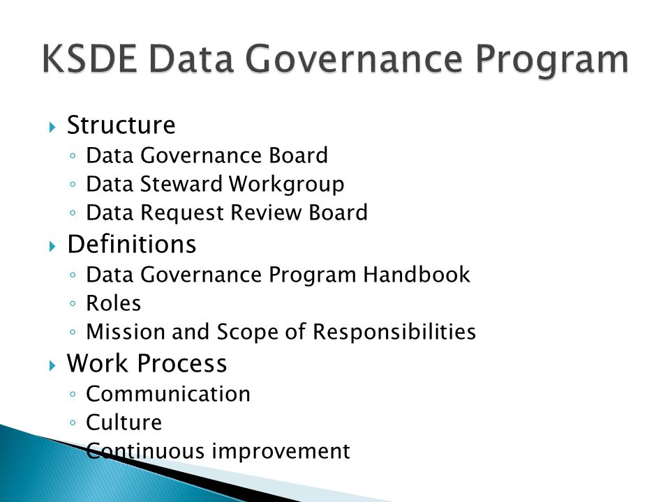  Structure ◦ Data Governance Board ◦ Data Steward Workgroup ◦ Data Request Review Board  Definitions ◦ Data Governance Program Handbook ◦ Roles ◦ Mission and Scope of Responsibilities  Work Process ◦ Communication ◦ Culture ◦ Continuous improvement