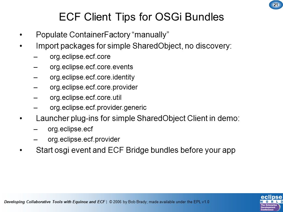 Developing Collaborative Tools with Equinox and ECF | © 2006 by Bob Brady; made available under the EPL v1.0 21 ECF Client Tips for OSGi Bundles Populate ContainerFactory manually Import packages for simple SharedObject, no discovery: – org.eclipse.ecf.core – org.eclipse.ecf.core.events – org.eclipse.ecf.core.identity – org.eclipse.ecf.core.provider – org.eclipse.ecf.core.util – org.eclipse.ecf.provider.generic Launcher plug-ins for simple SharedObject Client in demo: –org.eclipse.ecf –org.eclipse.ecf.provider Start osgi event and ECF Bridge bundles before your app