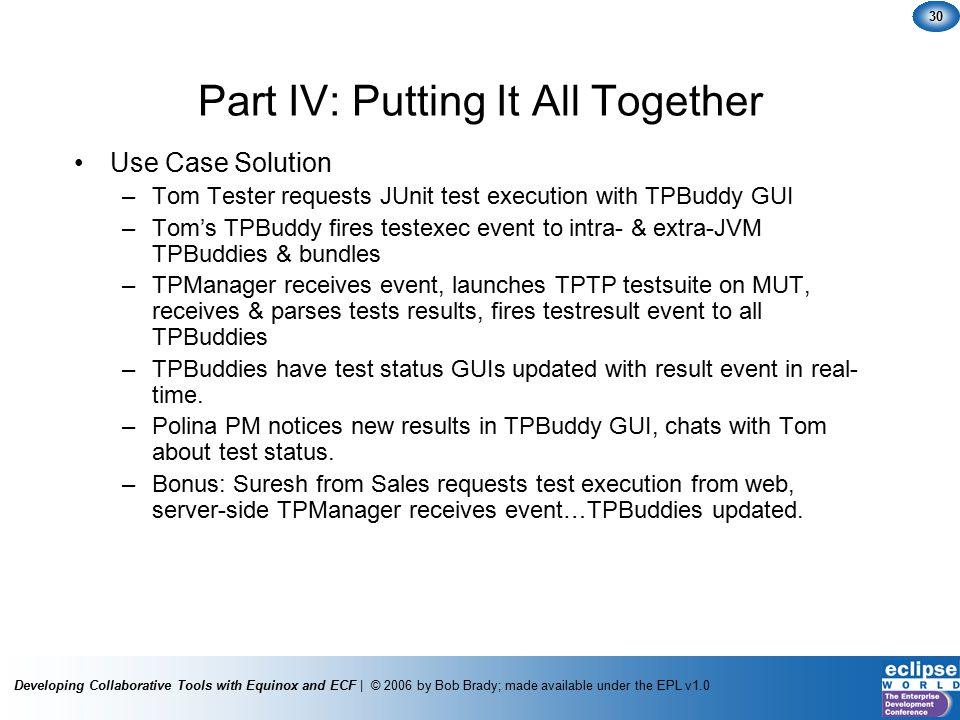 Developing Collaborative Tools with Equinox and ECF | © 2006 by Bob Brady; made available under the EPL v1.0 30 Part IV: Putting It All Together Use Case Solution –Tom Tester requests JUnit test execution with TPBuddy GUI –Tom's TPBuddy fires testexec event to intra- & extra-JVM TPBuddies & bundles –TPManager receives event, launches TPTP testsuite on MUT, receives & parses tests results, fires testresult event to all TPBuddies –TPBuddies have test status GUIs updated with result event in real- time.
