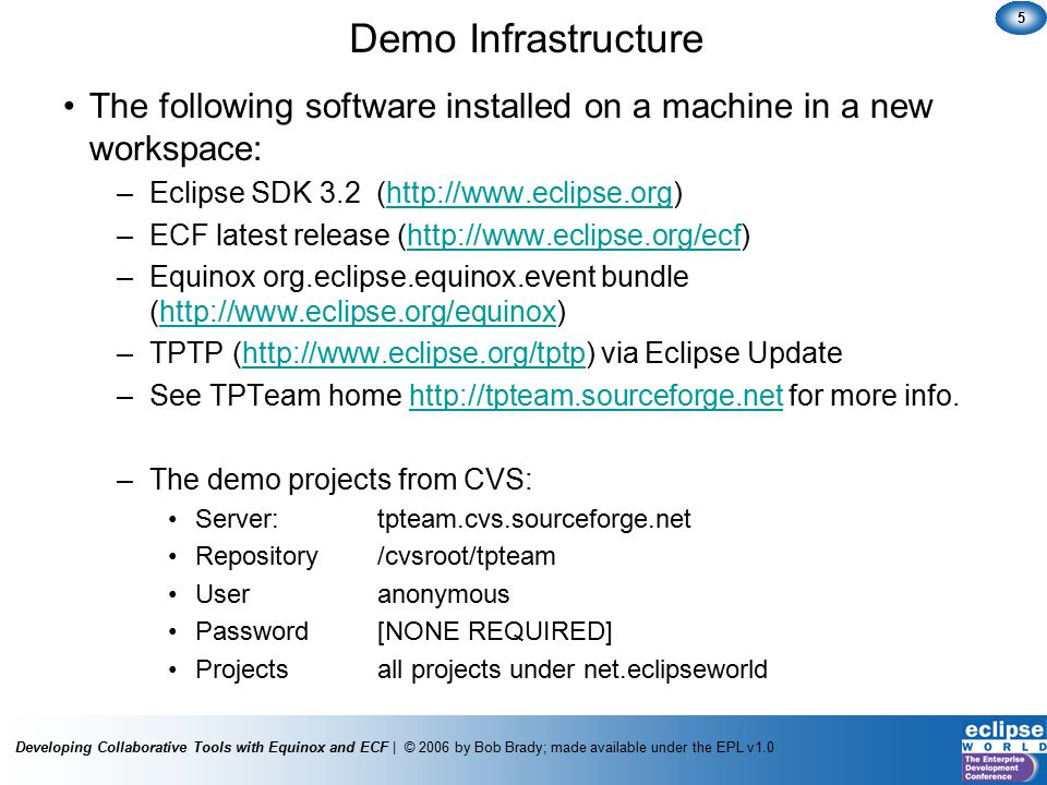Developing Collaborative Tools with Equinox and ECF | © 2006 by Bob Brady; made available under the EPL v1.0 6 Part I: Open Services Gateway Initiative Overview OSGi Framework : –Standardized (www.osgi.org) Java framework for delivery of networked managed services –Manages bundle lifecycle: Install, start, and stop –Eclipse equinox: OSGi implementation.