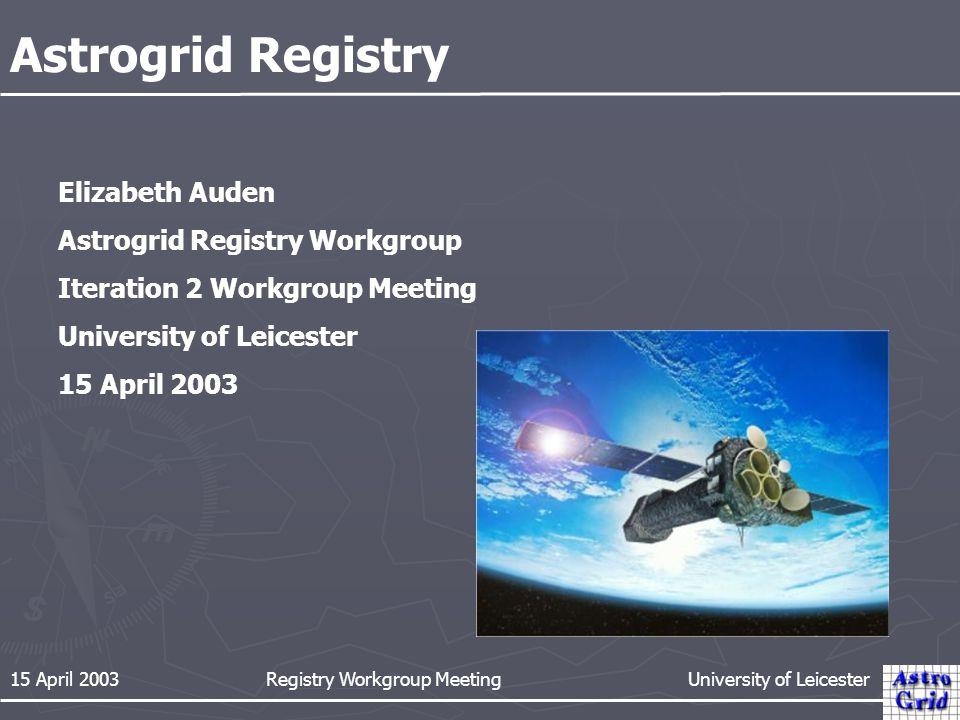 15 April 2003 Registry Workgroup Meeting University of Leicester Astrogrid Registry Elizabeth Auden Astrogrid Registry Workgroup Iteration 2 Workgroup