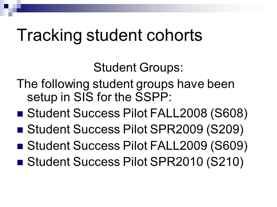 Tracking student cohorts Student Groups: The following student groups have been setup in SIS for the SSPP: Student Success Pilot FALL2008 (S608) Student Success Pilot SPR2009 (S209) Student Success Pilot FALL2009 (S609) Student Success Pilot SPR2010 (S210)