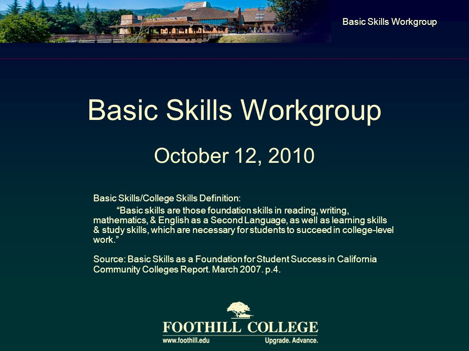 Basic Skills Workgroup October 12, 2010 Basic Skills Workgroup Basic Skills/College Skills Definition: Basic skills are those foundation skills in reading, writing, mathematics, & English as a Second Language, as well as learning skills & study skills, which are necessary for students to succeed in college-level work. Source: Basic Skills as a Foundation for Student Success in California Community Colleges Report.