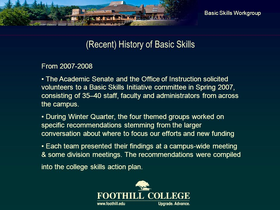 (Recent) History of Basic Skills Basic Skills Workgroup From 2007-2008 The Academic Senate and the Office of Instruction solicited volunteers to a Bas