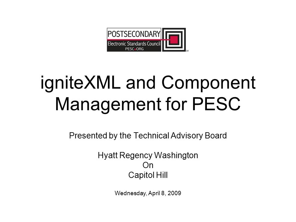 igniteXML and Component Management for PESC Presented by the Technical Advisory Board Hyatt Regency Washington On Capitol Hill Wednesday, April 8, 200