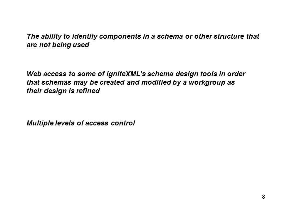 8 The ability to identify components in a schema or other structure that are not being used Web access to some of igniteXML's schema design tools in order that schemas may be created and modified by a workgroup as their design is refined Multiple levels of access control