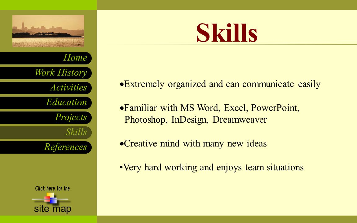 Skills References Work History Home site map Education Activities  Extremely organized and can communicate easily  Familiar with MS Word, Excel, PowerPoint, Photoshop, InDesign, Dreamweaver  Creative mind with many new ideas Very hard working and enjoys team situations Skills