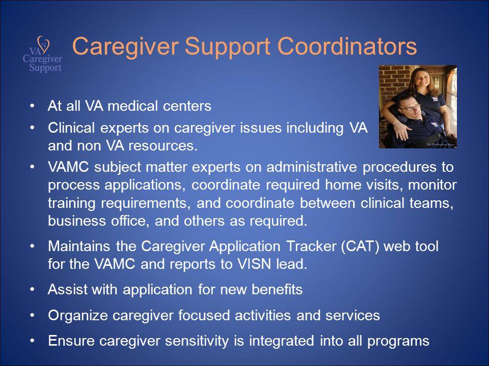 Caregiver Support Coordinators At all VA medical centers Clinical experts on caregiver issues including VA and non VA resources.