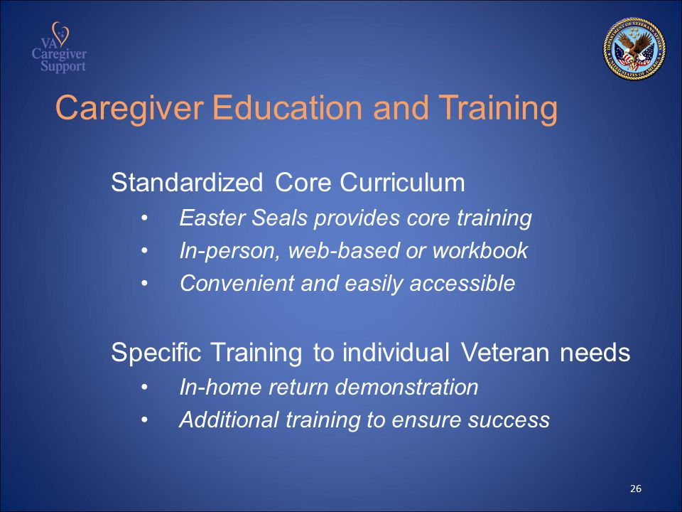 Caregiver Education and Training Standardized Core Curriculum Easter Seals provides core training In-person, web-based or workbook Convenient and easily accessible Specific Training to individual Veteran needs In-home return demonstration Additional training to ensure success 26