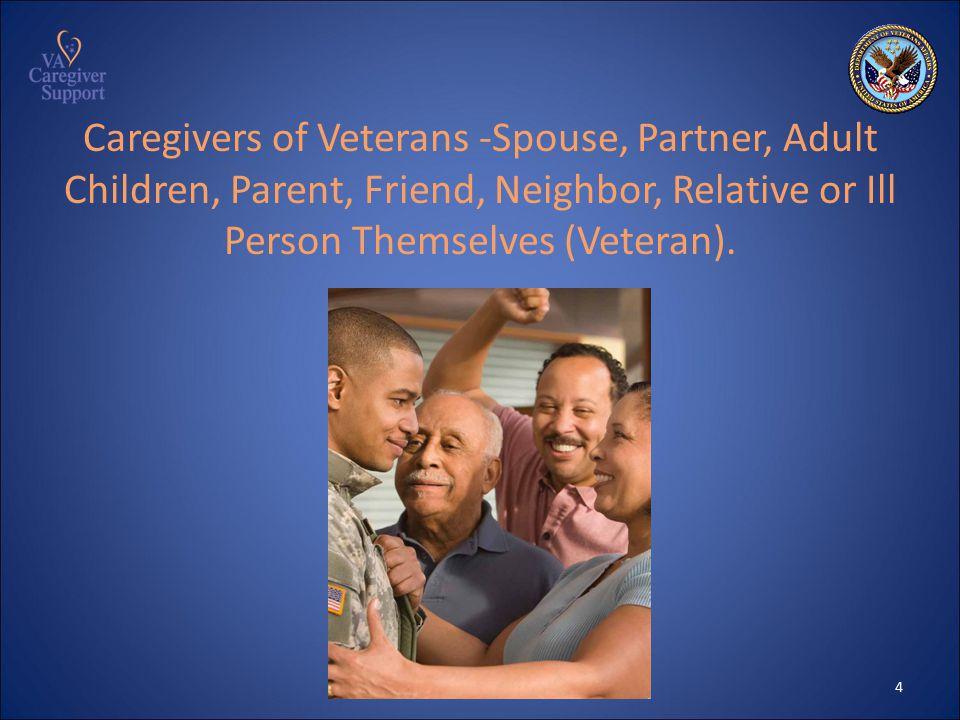 Caregivers of Veterans -Spouse, Partner, Adult Children, Parent, Friend, Neighbor, Relative or Ill Person Themselves (Veteran).