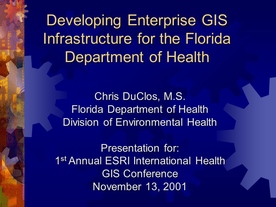 Developing Enterprise GIS Infrastructure for the Florida Department of Health Chris DuClos, M.S.