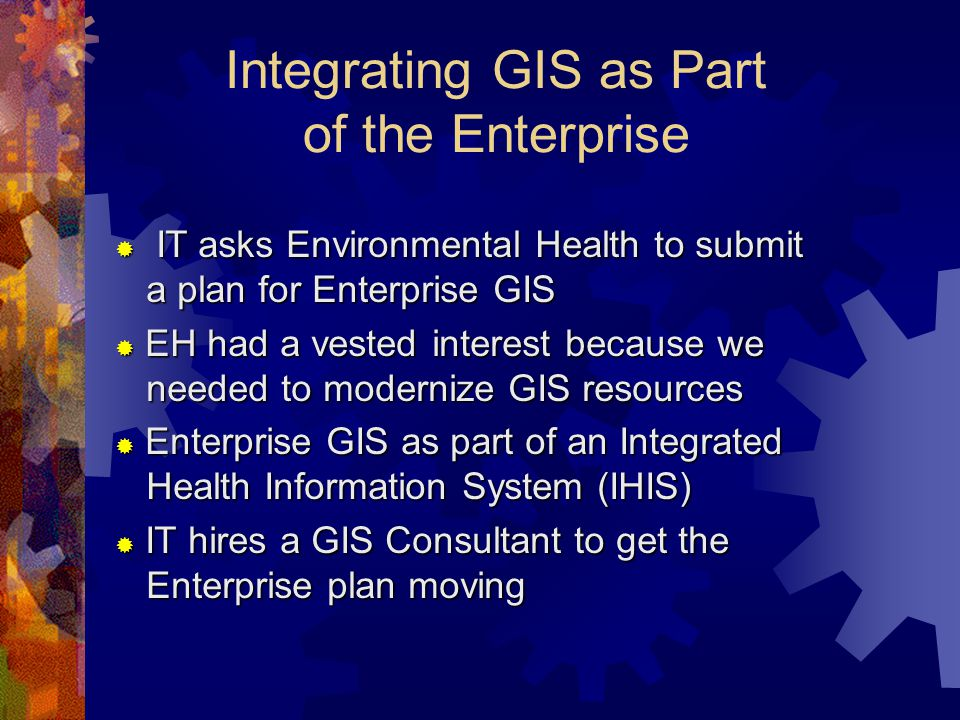 Integrating GIS as Part of the Enterprise  IT asks Environmental Health to submit a plan for Enterprise GIS  EH had a vested interest because we needed to modernize GIS resources  Enterprise GIS as part of an Integrated Health Information System (IHIS)  IT hires a GIS Consultant to get the Enterprise plan moving