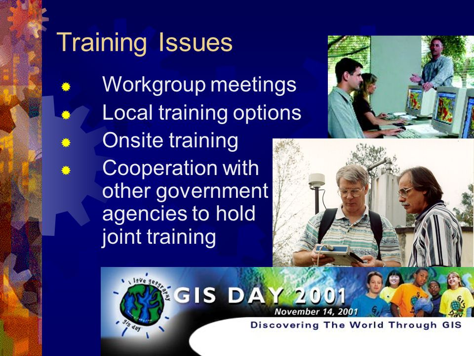 Training Issues  Workgroup meetings  Local training options  Onsite training  Cooperation with other government agencies to hold joint training