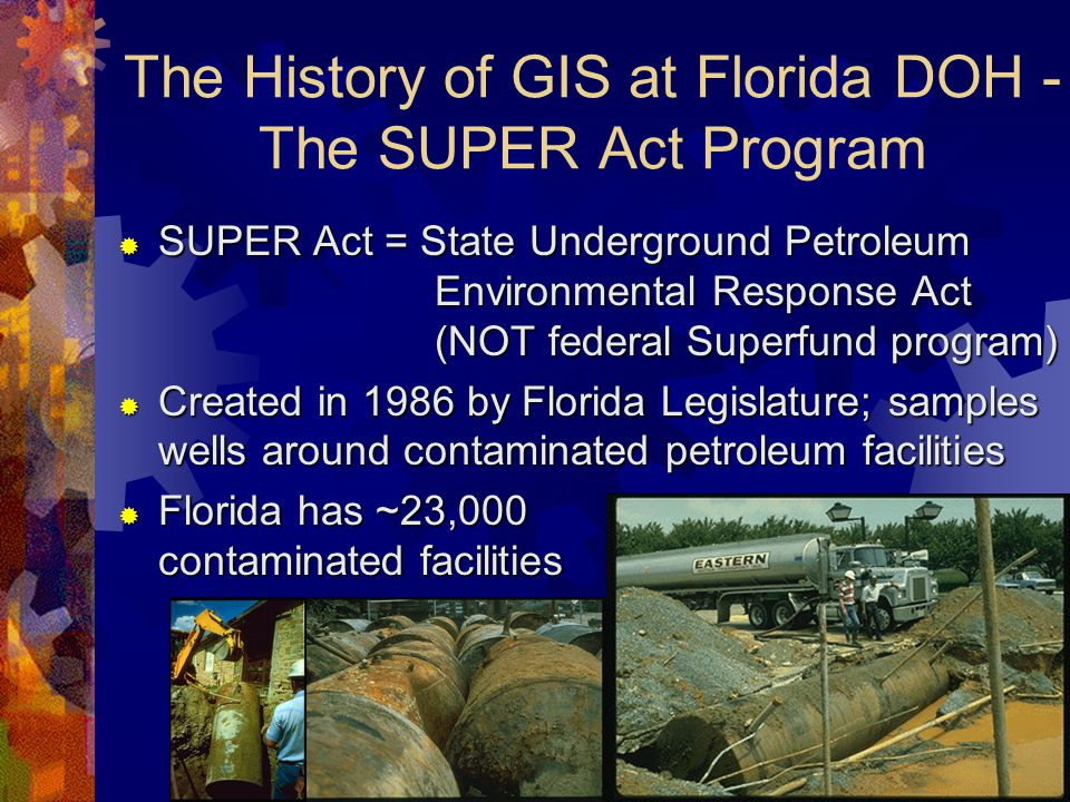 The History of GIS at Florida DOH - The SUPER Act Program  SUPER Act = State Underground Petroleum Environmental Response Act (NOT federal Superfund program)  Created in 1986 by Florida Legislature; samples wells around contaminated petroleum facilities  Florida has ~23,000 contaminated facilities