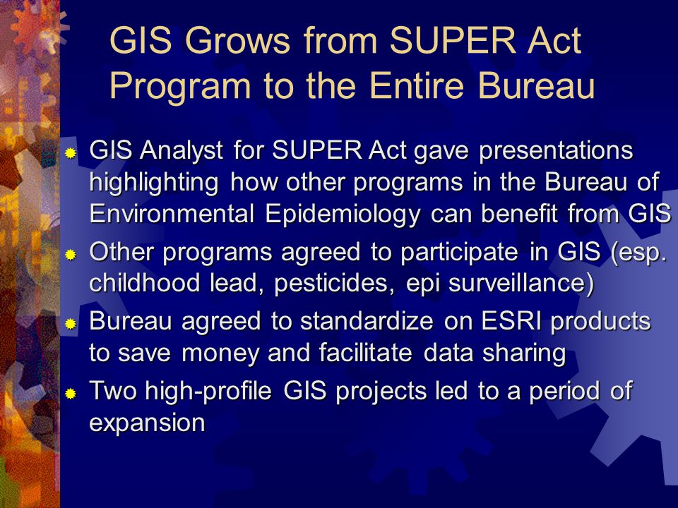 GIS Grows from SUPER Act Program to the Entire Bureau  GIS Analyst for SUPER Act gave presentations highlighting how other programs in the Bureau of Environmental Epidemiology can benefit from GIS  Other programs agreed to participate in GIS (esp.