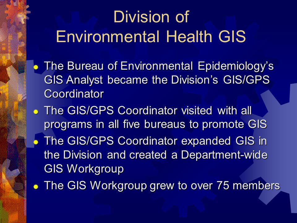 Division of Environmental Health GIS  The Bureau of Environmental Epidemiology's GIS Analyst became the Division's GIS/GPS Coordinator  The GIS/GPS Coordinator visited with all programs in all five bureaus to promote GIS  The GIS/GPS Coordinator expanded GIS in the Division and created a Department-wide GIS Workgroup  The GIS Workgroup grew to over 75 members