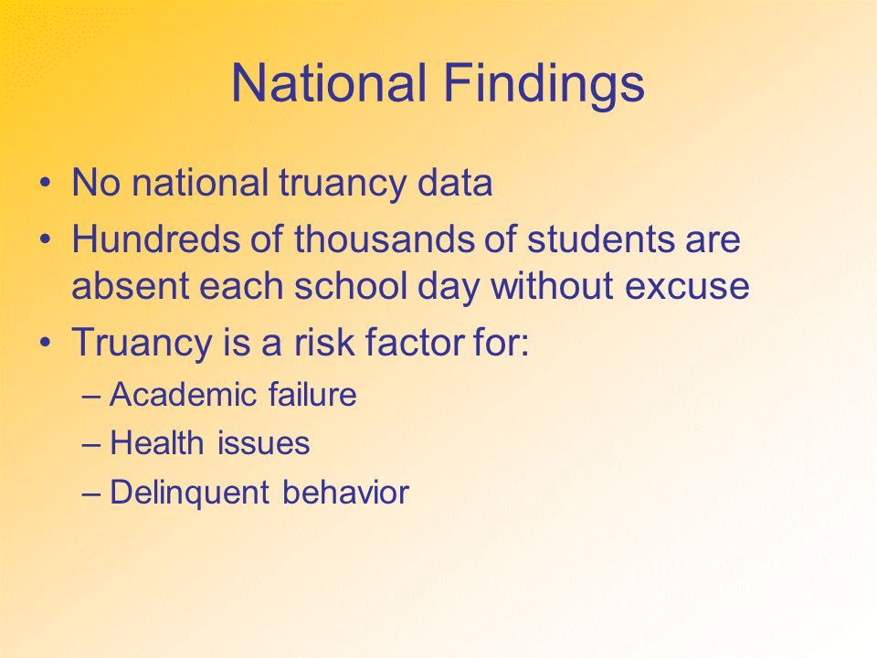 National Findings No national truancy data Hundreds of thousands of students are absent each school day without excuse Truancy is a risk factor for: –Academic failure –Health issues –Delinquent behavior