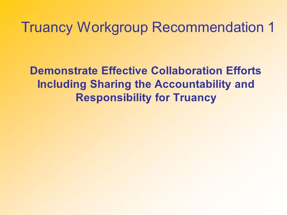 Truancy Workgroup Recommendation 1 Demonstrate Effective Collaboration Efforts Including Sharing the Accountability and Responsibility for Truancy