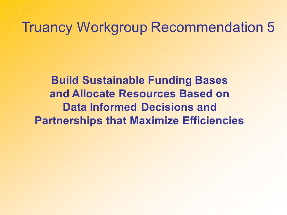 Truancy Workgroup Recommendation 5 Build Sustainable Funding Bases and Allocate Resources Based on Data Informed Decisions and Partnerships that Maximize Efficiencies
