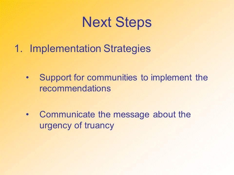 Next Steps 1.Implementation Strategies Support for communities to implement the recommendations Communicate the message about the urgency of truancy