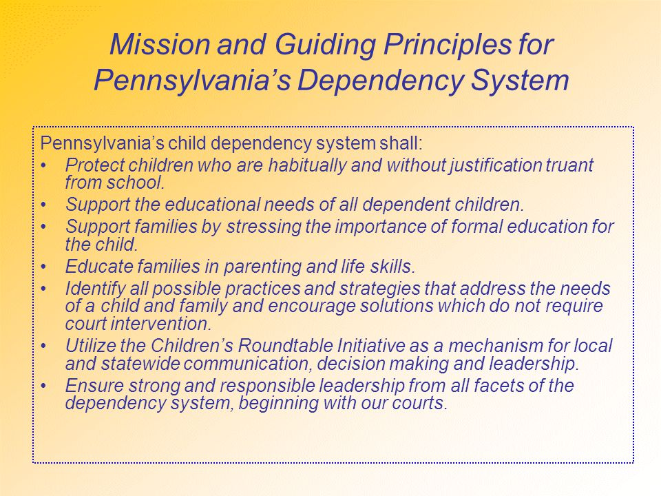 Mission and Guiding Principles for Pennsylvania's Dependency System Pennsylvania's child dependency system shall: Protect children who are habitually and without justification truant from school.