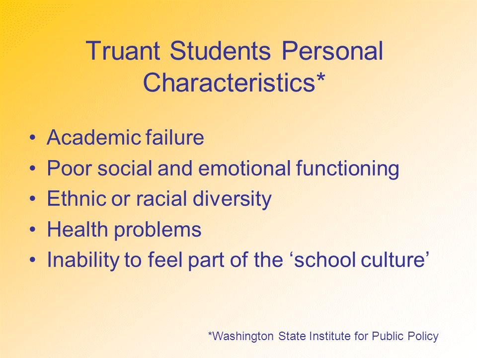 Truant Students Personal Characteristics* Academic failure Poor social and emotional functioning Ethnic or racial diversity Health problems Inability to feel part of the 'school culture' *Washington State Institute for Public Policy