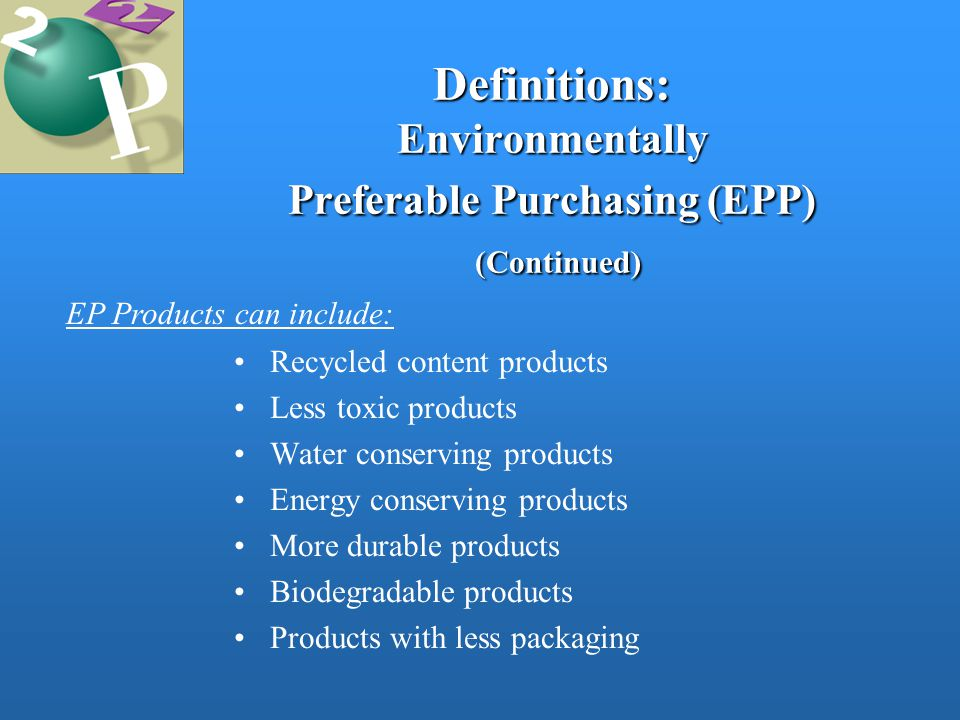 Definitions: Environmentally Preferable Purchasing (EPP) (Continued) Recycled content products Less toxic products Water conserving products Energy conserving products More durable products Biodegradable products Products with less packaging EP Products can include: