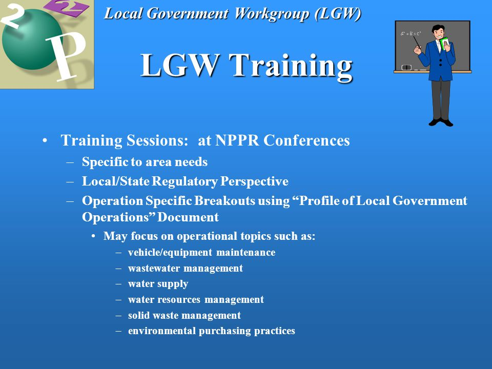 LGW Training Training Sessions: at NPPR Conferences –Specific to area needs –Local/State Regulatory Perspective –Operation Specific Breakouts using Profile of Local Government Operations Document May focus on operational topics such as: –vehicle/equipment maintenance –wastewater management –water supply –water resources management –solid waste management –environmental purchasing practices Local Government Workgroup (LGW)