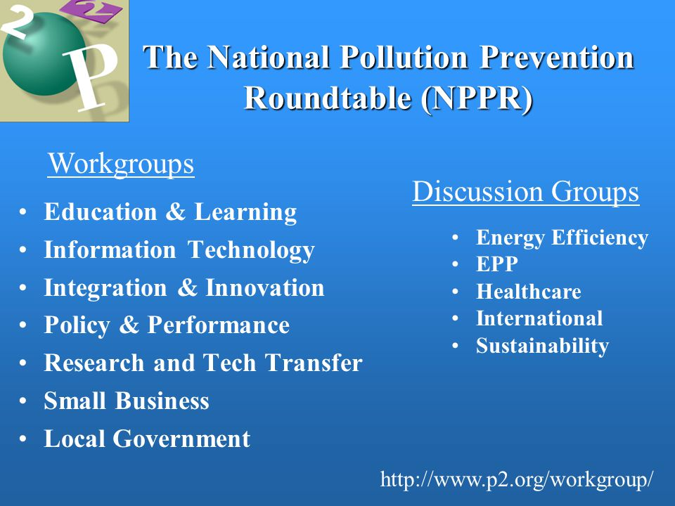 The National Pollution Prevention Roundtable (NPPR) Education & Learning Information Technology Integration & Innovation Policy & Performance Research and Tech Transfer Small Business Local Government Workgroups http://www.p2.org/workgroup/ Energy Efficiency EPP Healthcare International Sustainability Discussion Groups
