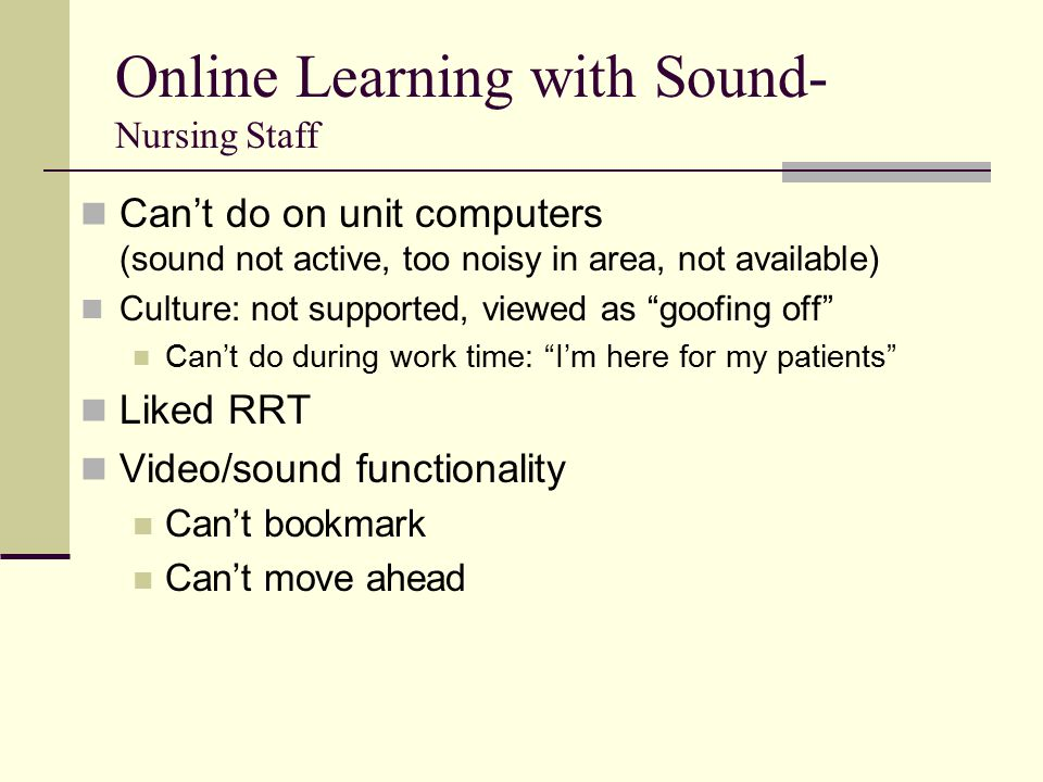 Online Learning with Sound- Nursing Staff Can't do on unit computers (sound not active, too noisy in area, not available) Culture: not supported, viewed as goofing off Can't do during work time: I'm here for my patients Liked RRT Video/sound functionality Can't bookmark Can't move ahead