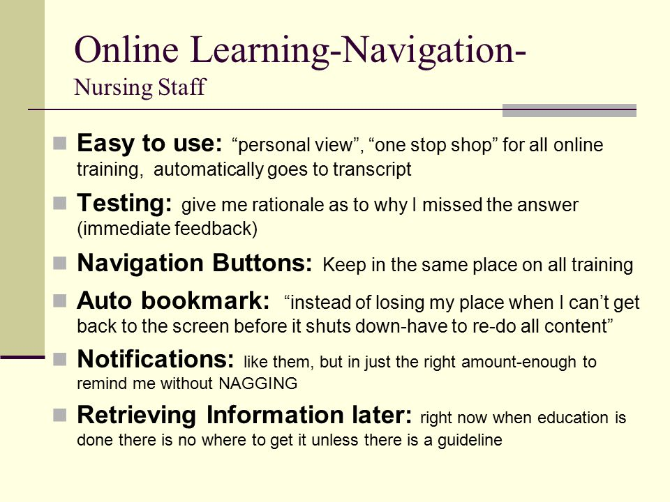 Online Learning-Navigation- Nursing Staff Easy to use: personal view , one stop shop for all online training, automatically goes to transcript Testing: give me rationale as to why I missed the answer (immediate feedback) Navigation Buttons: Keep in the same place on all training Auto bookmark: instead of losing my place when I can't get back to the screen before it shuts down-have to re-do all content Notifications: like them, but in just the right amount-enough to remind me without NAGGING Retrieving Information later: right now when education is done there is no where to get it unless there is a guideline