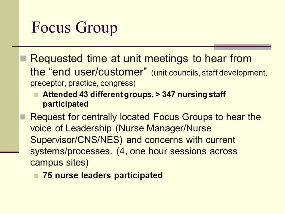 Focus Group Requested time at unit meetings to hear from the end user/customer (unit councils, staff development, preceptor, practice, congress) Attended 43 different groups, > 347 nursing staff participated Request for centrally located Focus Groups to hear the voice of Leadership (Nurse Manager/Nurse Supervisor/CNS/NES) and concerns with current systems/processes.