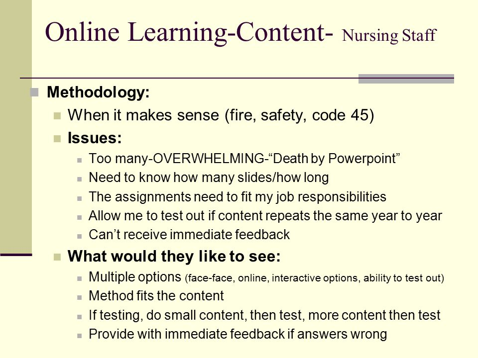 Online Learning-Content- Nursing Staff Methodology: When it makes sense (fire, safety, code 45) Issues: Too many-OVERWHELMING- Death by Powerpoint Need to know how many slides/how long The assignments need to fit my job responsibilities Allow me to test out if content repeats the same year to year Can't receive immediate feedback What would they like to see: Multiple options (face-face, online, interactive options, ability to test out) Method fits the content If testing, do small content, then test, more content then test Provide with immediate feedback if answers wrong