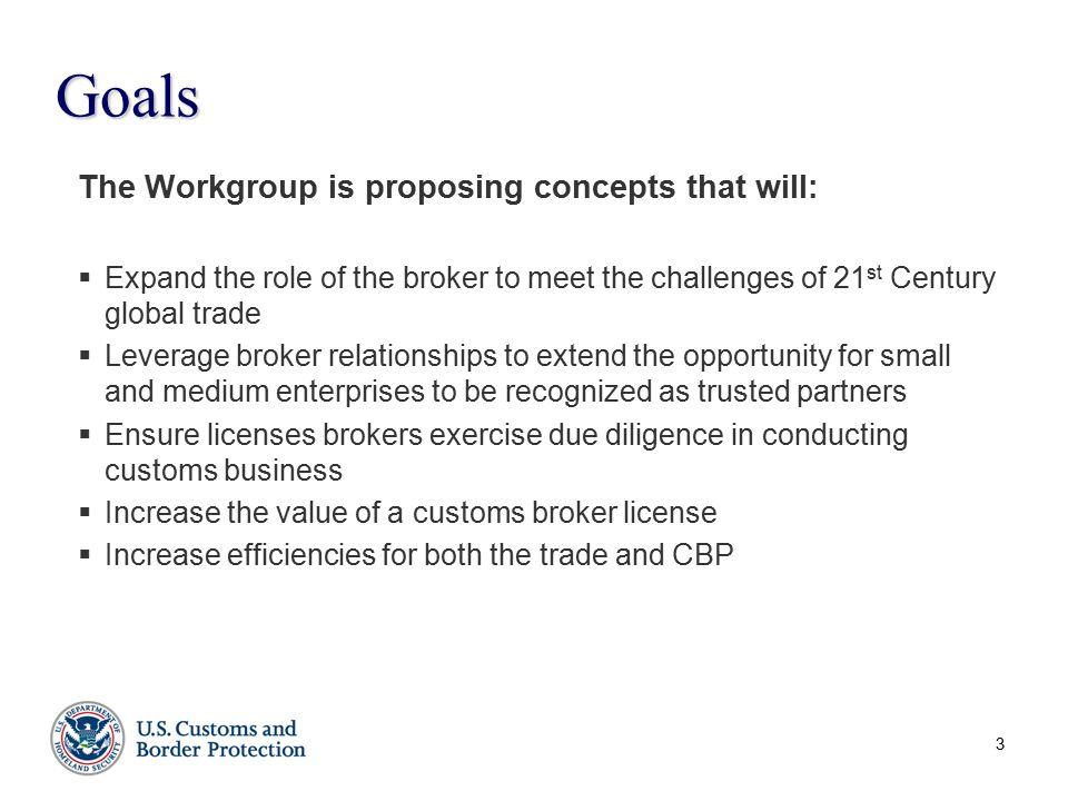 The Workgroup is proposing concepts that will:  Expand the role of the broker to meet the challenges of 21 st Century global trade  Leverage broker relationships to extend the opportunity for small and medium enterprises to be recognized as trusted partners  Ensure licenses brokers exercise due diligence in conducting customs business  Increase the value of a customs broker license  Increase efficiencies for both the trade and CBP Goals 3