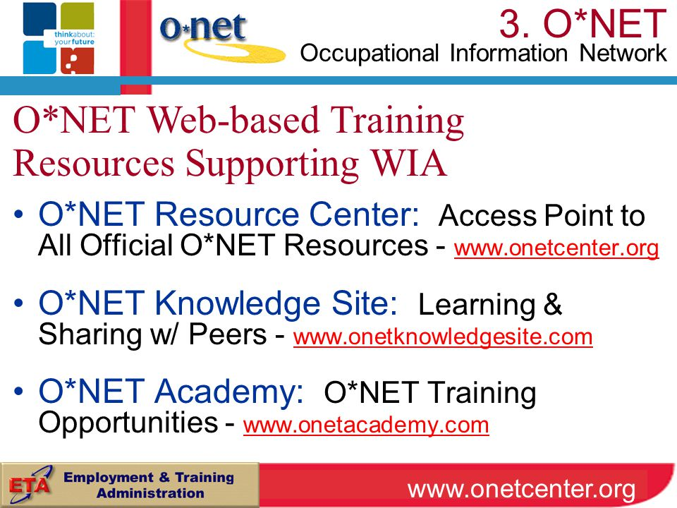 O*NET Resource Center: Access Point to All Official O*NET Resources - www.onetcenter.org www.onetcenter.org O*NET Knowledge Site: Learning & Sharing w/ Peers - www.onetknowledgesite.com www.onetknowledgesite.com O*NET Academy: O*NET Training Opportunities - www.onetacademy.com www.onetacademy.com O*NET Web-based Training Resources Supporting WIA www.onetcenter.org 3.