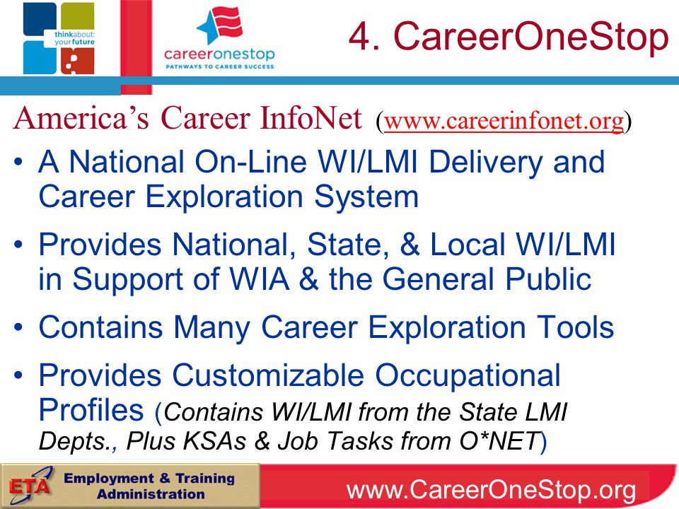 A National On-Line WI/LMI Delivery and Career Exploration System Provides National, State, & Local WI/LMI in Support of WIA & the General Public Contains Many Career Exploration Tools Provides Customizable Occupational Profiles (Contains WI/LMI from the State LMI Depts., Plus KSAs & Job Tasks from O*NET) America's Career InfoNet (www.careerinfonet.org)www.careerinfonet.org 4.