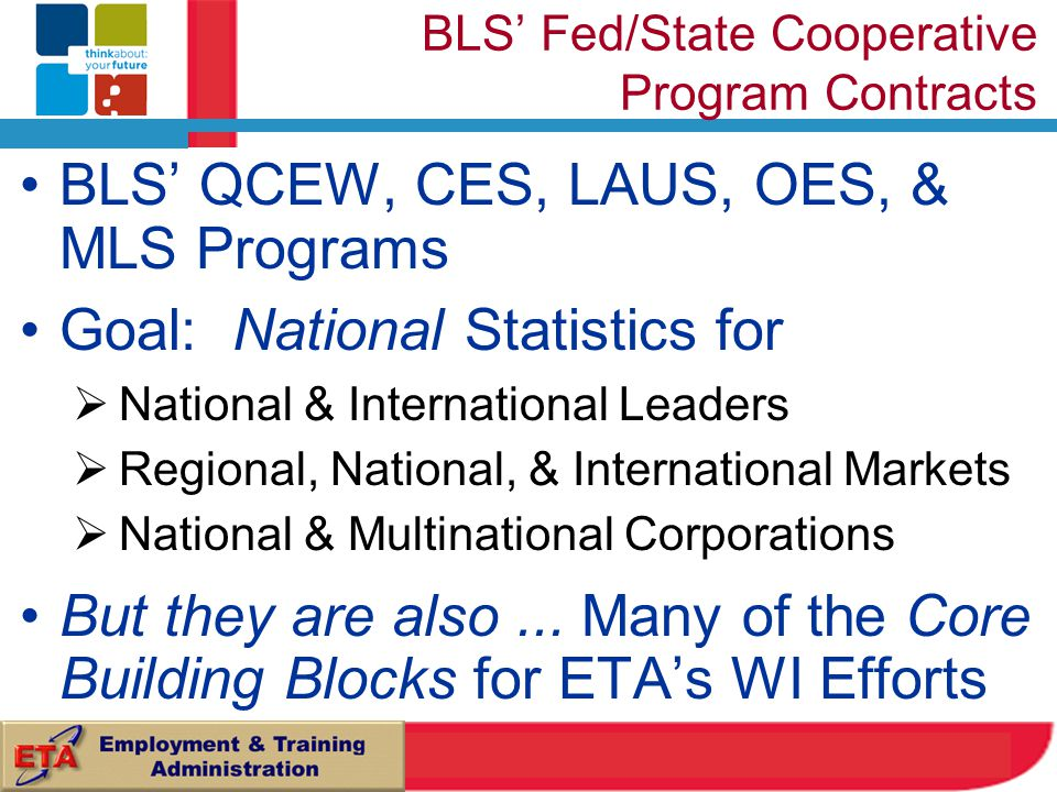BLS' QCEW, CES, LAUS, OES, & MLS Programs Goal: National Statistics for  National & International Leaders  Regional, National, & International Markets  National & Multinational Corporations But they are also...