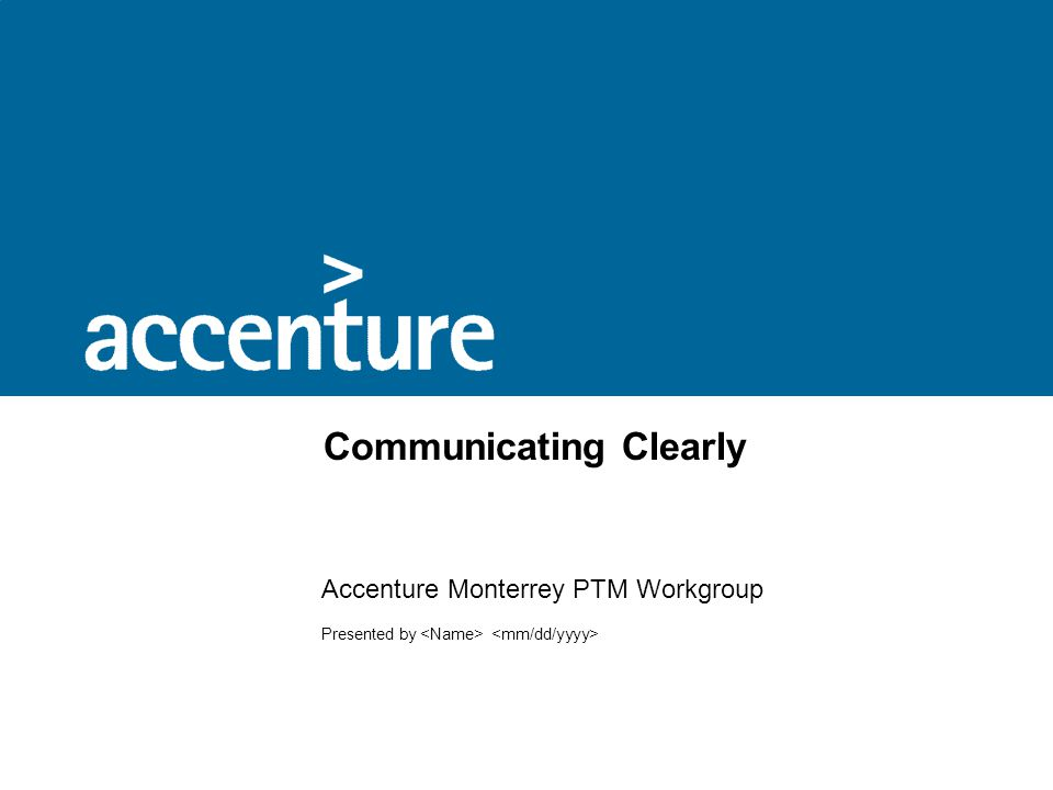 Communicating Clearly Accenture Monterrey PTM Workgroup Presented by