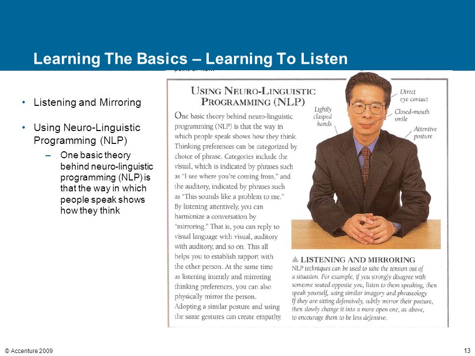 © Accenture 2009 13 Learning The Basics – Learning To Listen Listening and Mirroring Using Neuro-Linguistic Programming (NLP) –One basic theory behind neuro-linguistic programming (NLP) is that the way in which people speak shows how they think