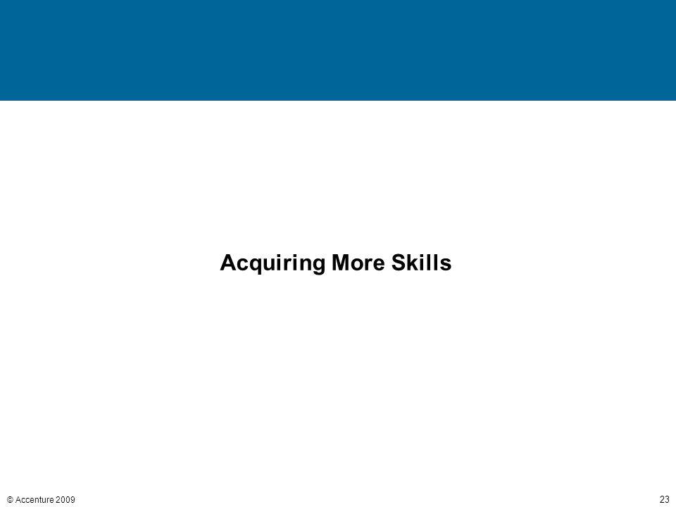 © Accenture 2009 23 Acquiring More Skills