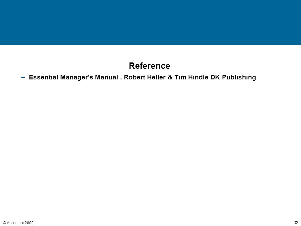 © Accenture 2009 32 Reference –Essential Manager's Manual, Robert Heller & Tim Hindle DK Publishing