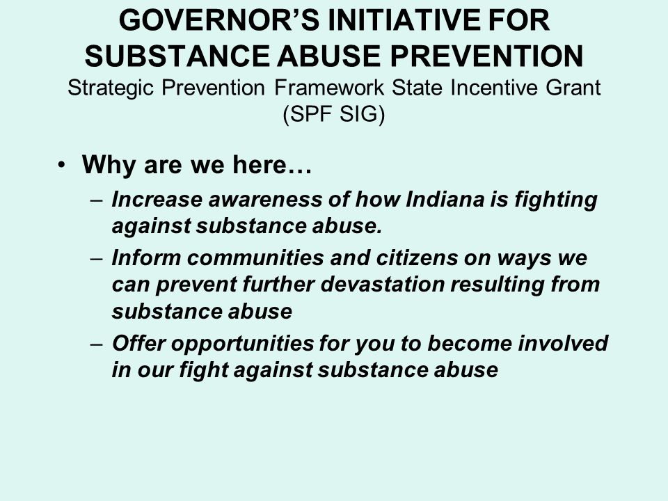 GOVERNOR'S INITIATIVE FOR SUBSTANCE ABUSE PREVENTION Strategic Prevention Framework State Incentive Grant (SPF SIG) Why are we here… –Increase awareness of how Indiana is fighting against substance abuse.
