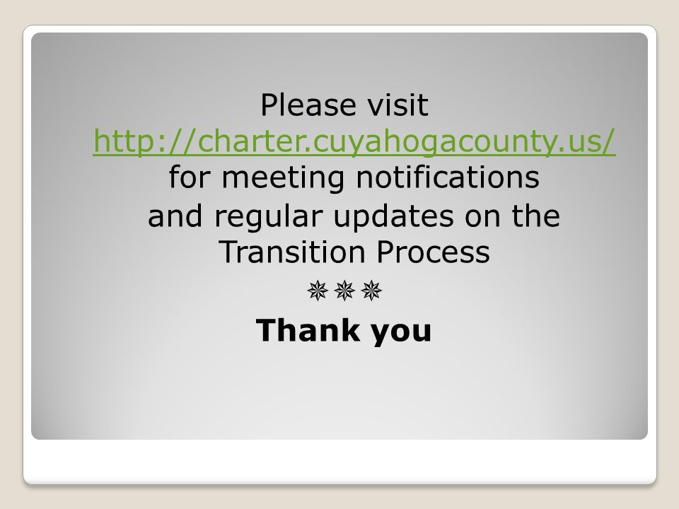 Please visit http://charter.cuyahogacounty.us/ for meeting notifications http://charter.cuyahogacounty.us/ and regular updates on the Transition Process  Thank you