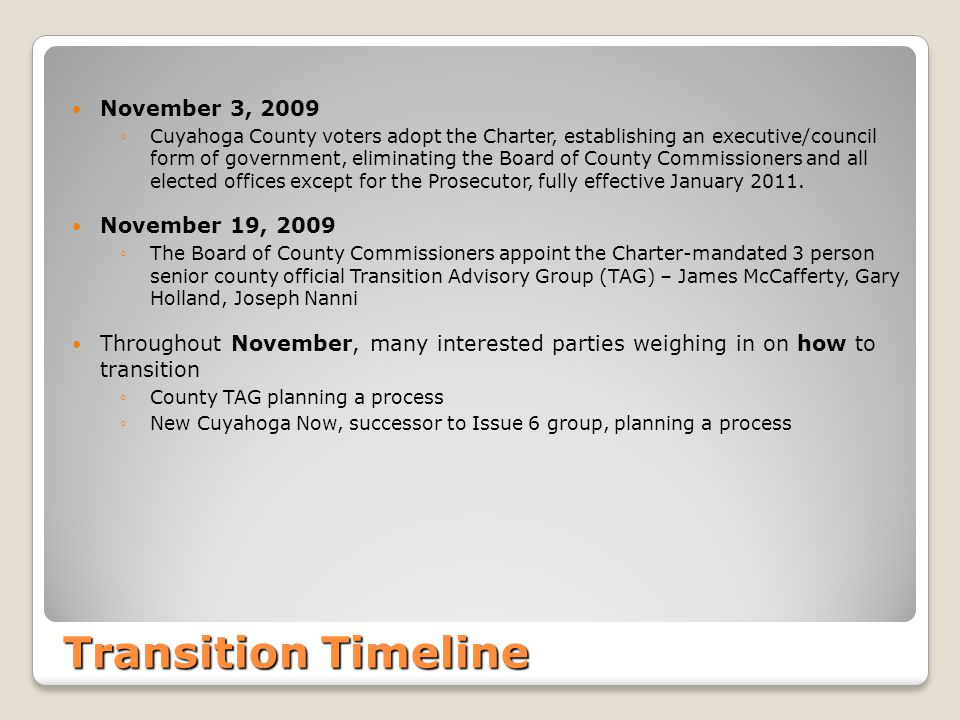 Transition Timeline November 3, 2009 ◦Cuyahoga County voters adopt the Charter, establishing an executive/council form of government, eliminating the Board of County Commissioners and all elected offices except for the Prosecutor, fully effective January 2011.