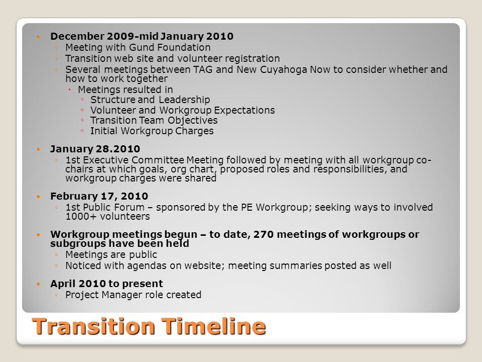 Transition Timeline December 2009-mid January 2010 ◦Meeting with Gund Foundation ◦Transition web site and volunteer registration ◦Several meetings between TAG and New Cuyahoga Now to consider whether and how to work together  Meetings resulted in ◦ Structure and Leadership ◦ Volunteer and Workgroup Expectations ◦ Transition Team Objectives ◦ Initial Workgroup Charges January 28.2010 ◦1st Executive Committee Meeting followed by meeting with all workgroup co- chairs at which goals, org chart, proposed roles and responsibilities, and workgroup charges were shared February 17, 2010 ◦1st Public Forum – sponsored by the PE Workgroup; seeking ways to involved 1000+ volunteers Workgroup meetings begun – to date, 270 meetings of workgroups or subgroups have been held ◦Meetings are public ◦Noticed with agendas on website; meeting summaries posted as well April 2010 to present ◦Project Manager role created
