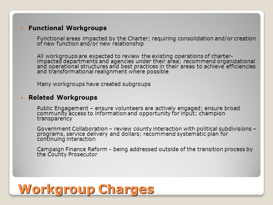 Workgroup Charges Functional Workgroups ◦Functional areas impacted by the Charter; requiring consolidation and/or creation of new function and/or new