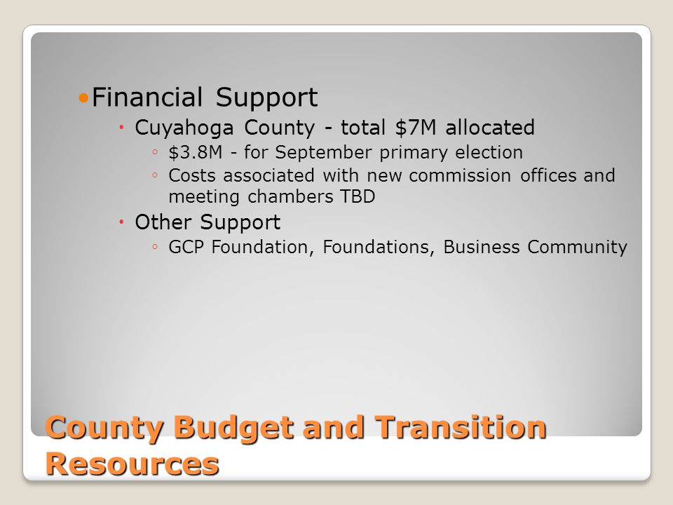 County Budget and Transition Resources Financial Support  Cuyahoga County - total $7M allocated ◦ $3.8M - for September primary election ◦ Costs associated with new commission offices and meeting chambers TBD  Other Support ◦ GCP Foundation, Foundations, Business Community