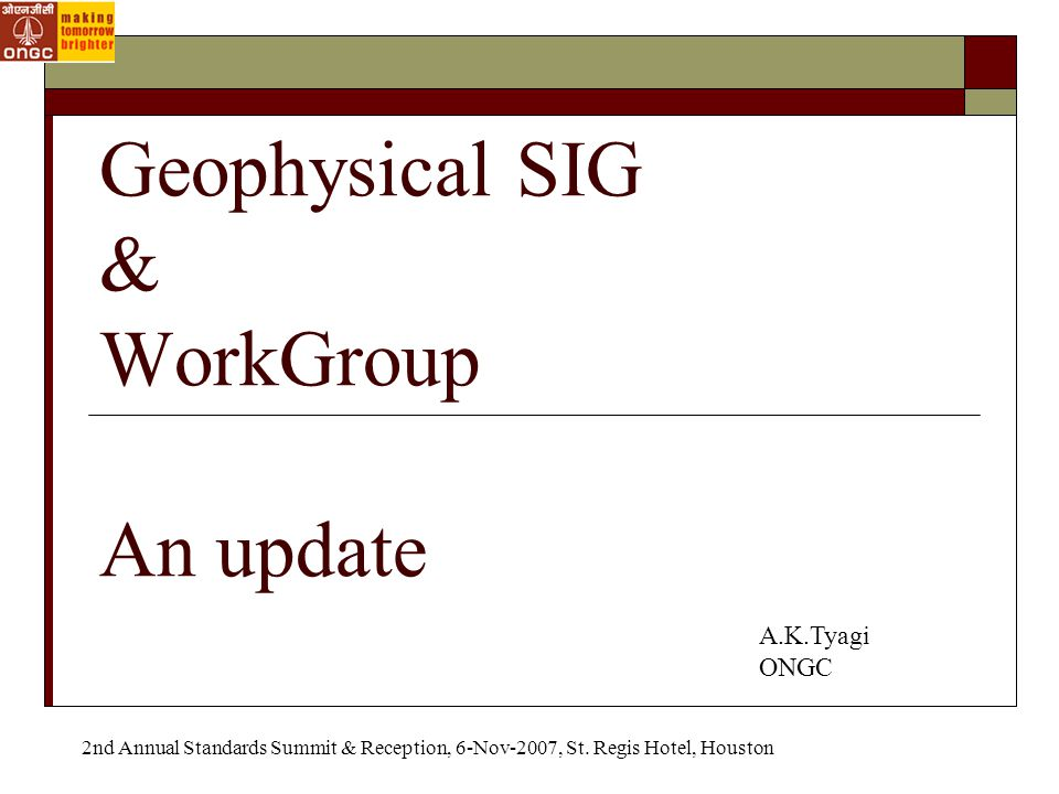 Geophysical SIG & WorkGroup An update A.K.Tyagi ONGC 2nd Annual Standards Summit & Reception, 6-Nov-2007, St.