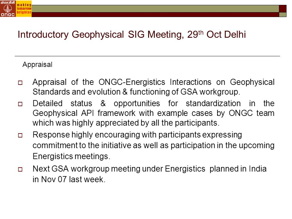Introductory Geophysical SIG Meeting, 29 th Oct Delhi  Appraisal of the ONGC-Energistics Interactions on Geophysical Standards and evolution & functioning of GSA workgroup.