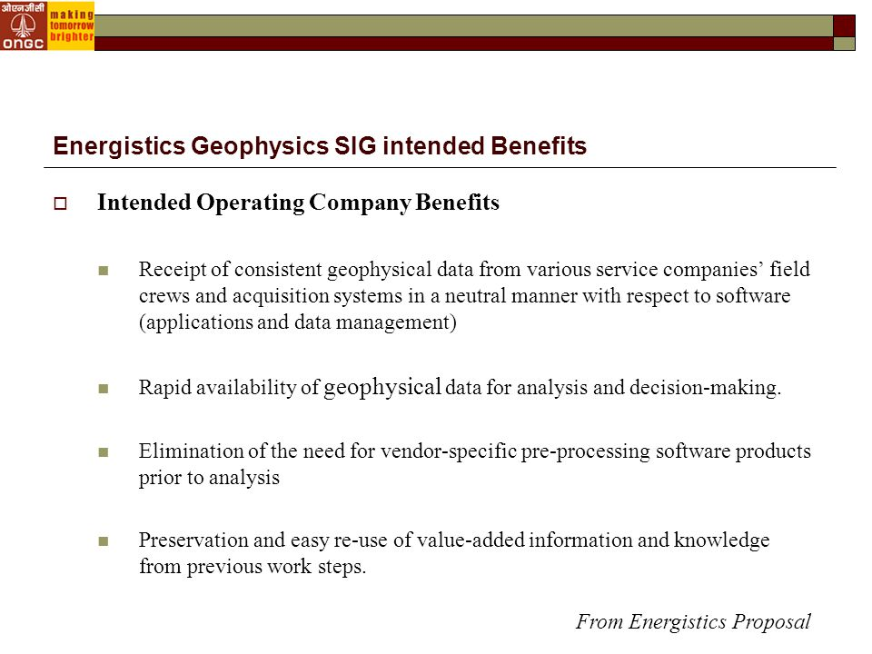  Intended Operating Company Benefits Receipt of consistent geophysical data from various service companies' field crews and acquisition systems in a neutral manner with respect to software (applications and data management) Rapid availability of geophysical data for analysis and decision-making.